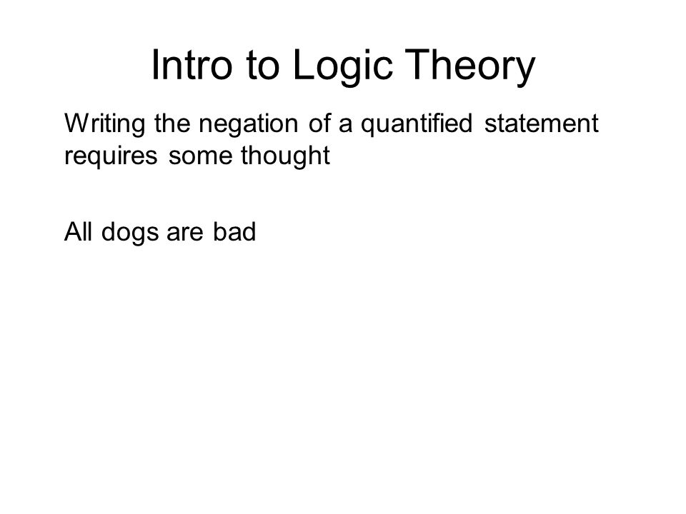 Intro to Logic Theory Writing the negation of a quantified statement requires some thought.