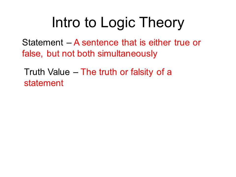 Intro to Logic Theory Statement – A sentence that is either true or false, but not both simultaneously.