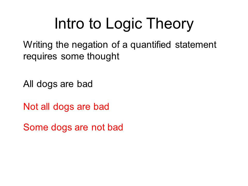 Intro to Logic Theory Writing the negation of a quantified statement requires some thought. All dogs are bad.