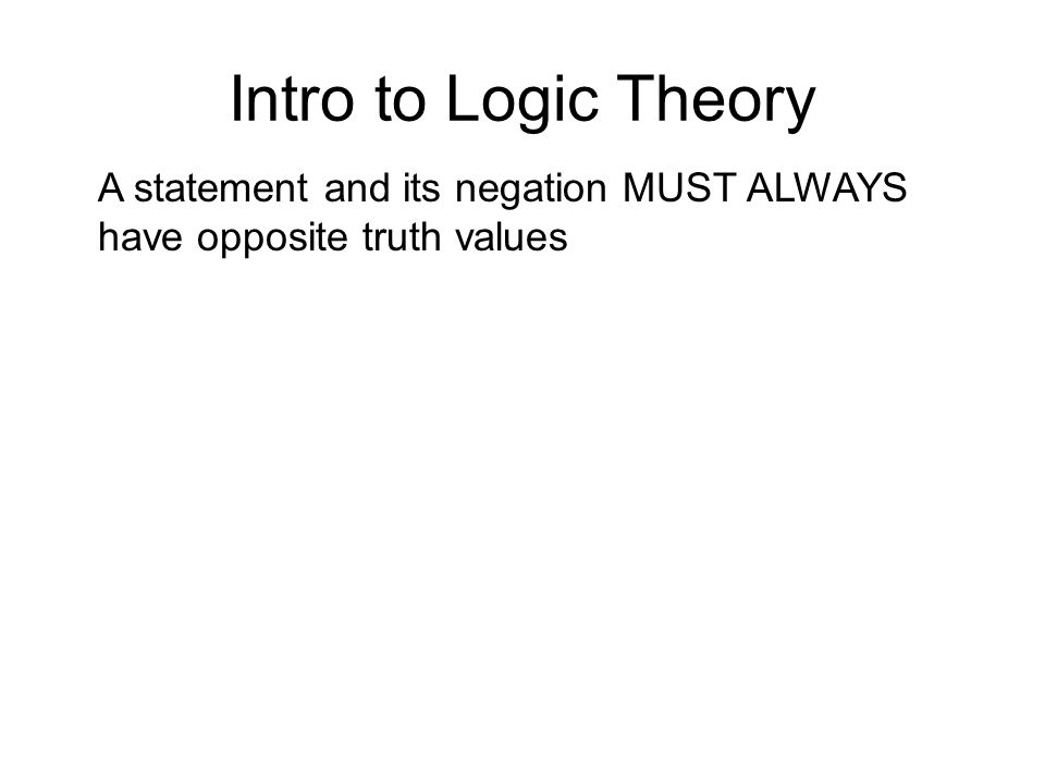 Intro to Logic Theory A statement and its negation MUST ALWAYS have opposite truth values