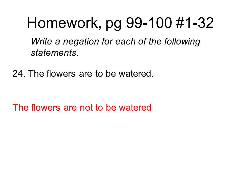 Homework, pg 99-100 #1-32 Write a negation for each of the following statements. 24. The flowers are to be watered.