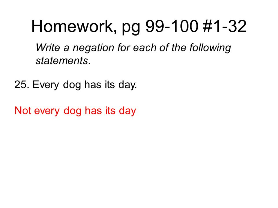 Homework, pg 99-100 #1-32 Write a negation for each of the following statements. 25. Every dog has its day.
