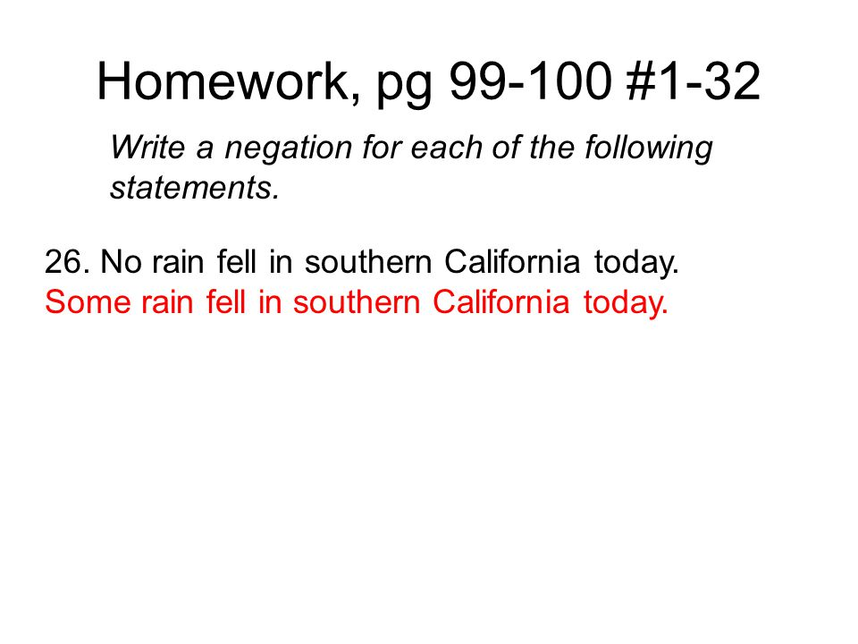 Homework, pg 99-100 #1-32 Write a negation for each of the following statements. 26. No rain fell in southern California today.
