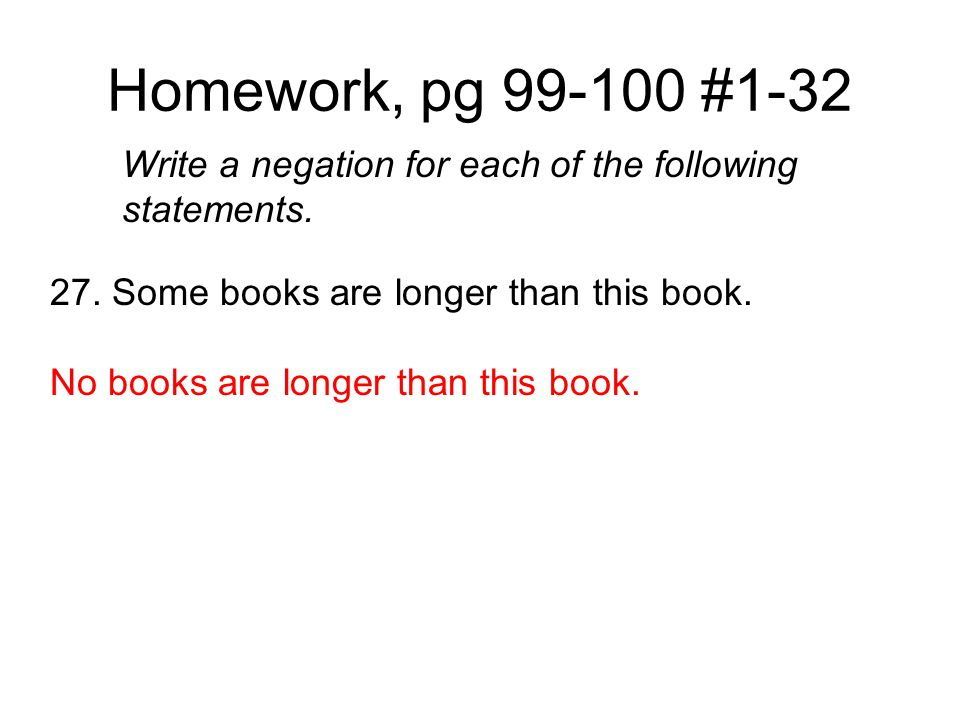Homework, pg 99-100 #1-32 Write a negation for each of the following statements. 27. Some books are longer than this book.
