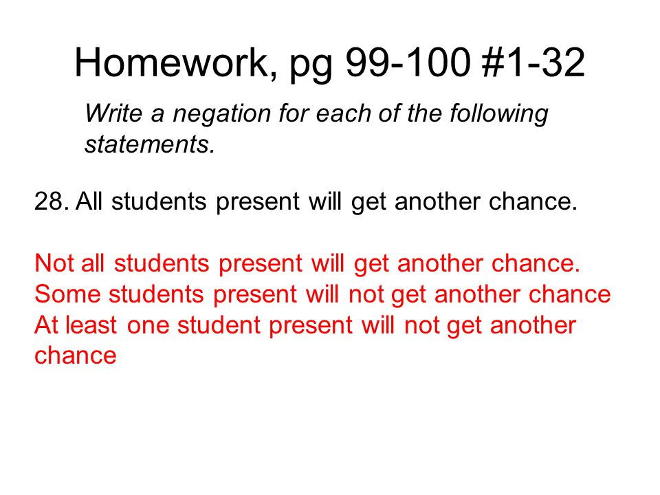 Homework, pg 99-100 #1-32 Write a negation for each of the following statements. 28. All students present will get another chance.