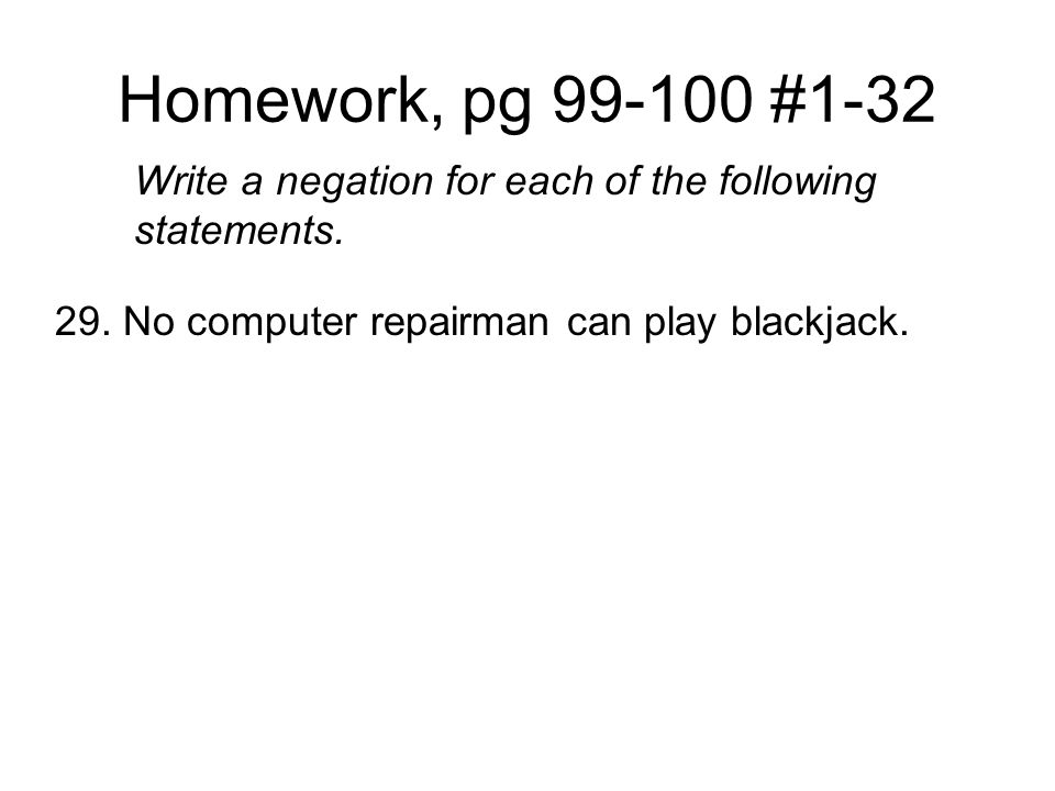 Homework, pg 99-100 #1-32 Write a negation for each of the following statements.