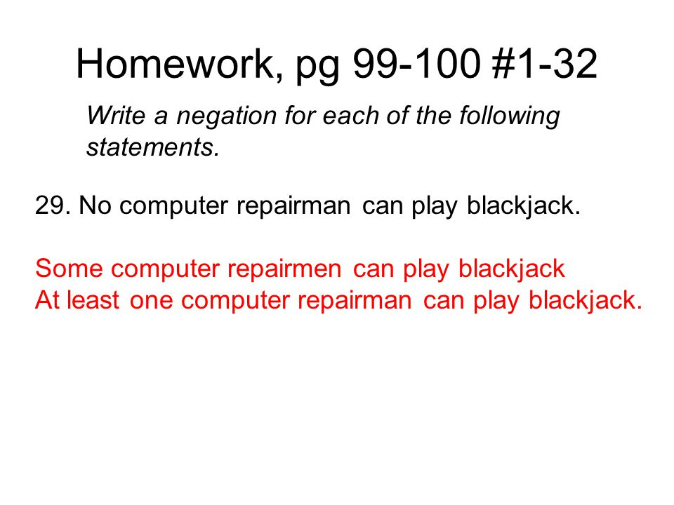 Homework, pg 99-100 #1-32 Write a negation for each of the following statements. 29. No computer repairman can play blackjack.