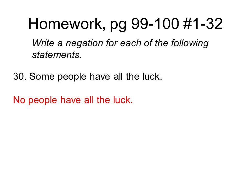 Homework, pg 99-100 #1-32 Write a negation for each of the following statements. 30. Some people have all the luck.