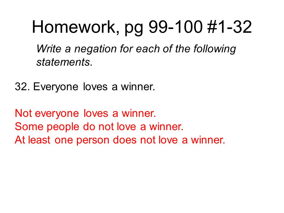 Homework, pg 99-100 #1-32 Write a negation for each of the following statements. 32. Everyone loves a winner.
