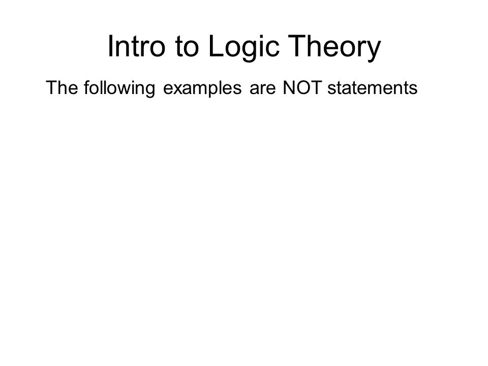 Intro to Logic Theory The following examples are NOT statements