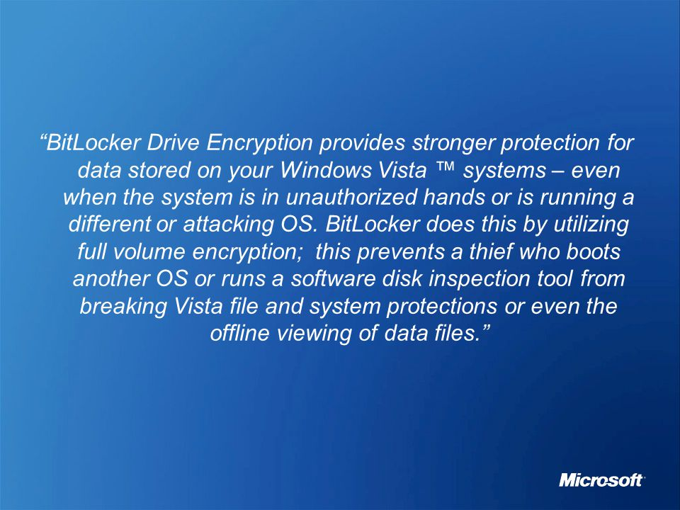 BitLocker Drive Encryption provides stronger protection for data stored on your Windows Vista ™ systems – even when the system is in unauthorized hands or is running a different or attacking OS.