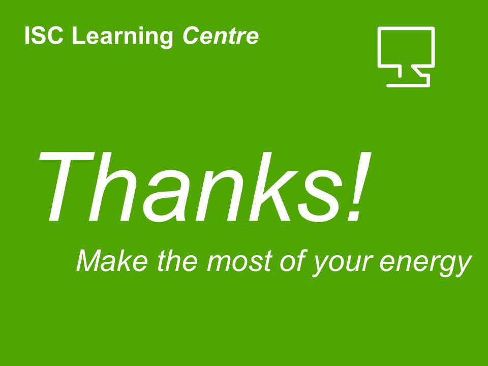 Thanks! Make the most of your energy ISC Learning Centre