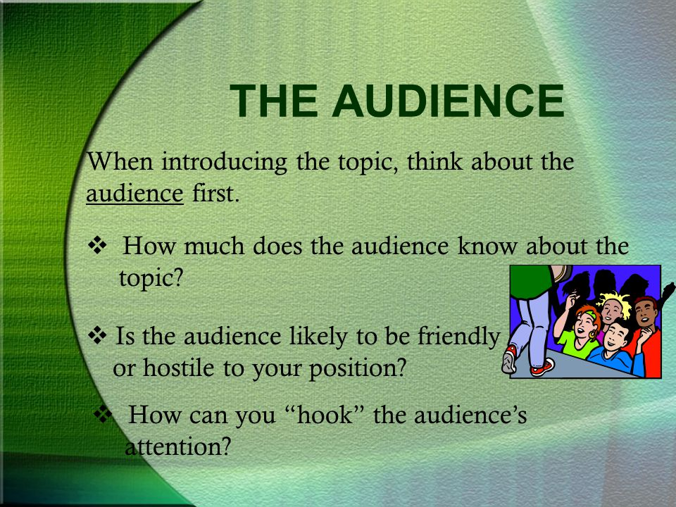 THE AUDIENCE When introducing the topic, think about the audience first. How much does the audience know about the topic