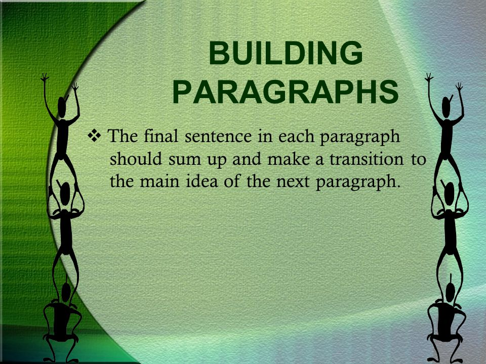 BUILDING PARAGRAPHS The final sentence in each paragraph should sum up and make a transition to the main idea of the next paragraph.