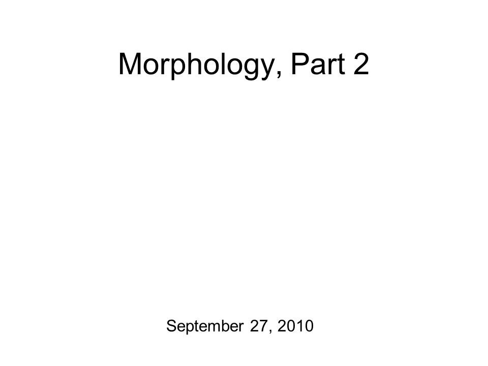 Morphology, Part 2 September 27, 2010