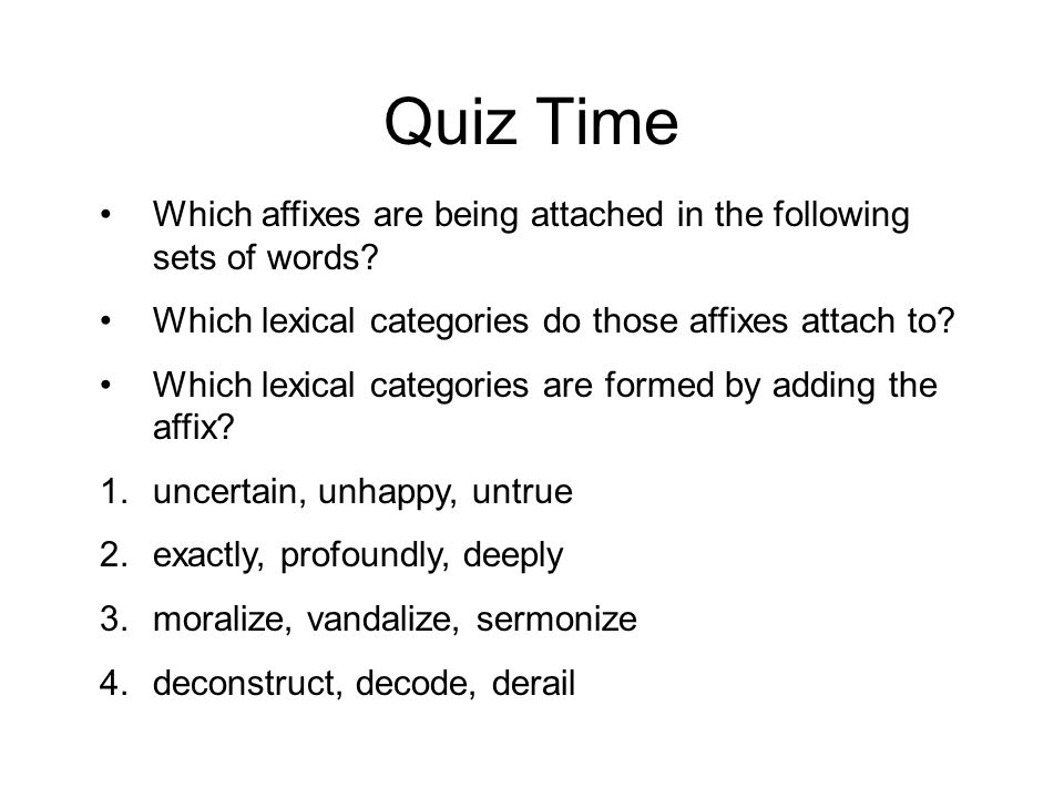 Quiz Time Which affixes are being attached in the following sets of words Which lexical categories do those affixes attach to