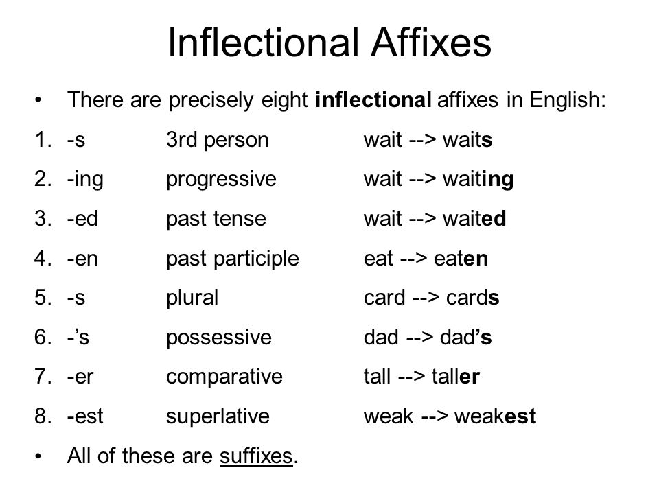 Inflectional Affixes There are precisely eight inflectional affixes in English: -s 3rd person wait --> waits.