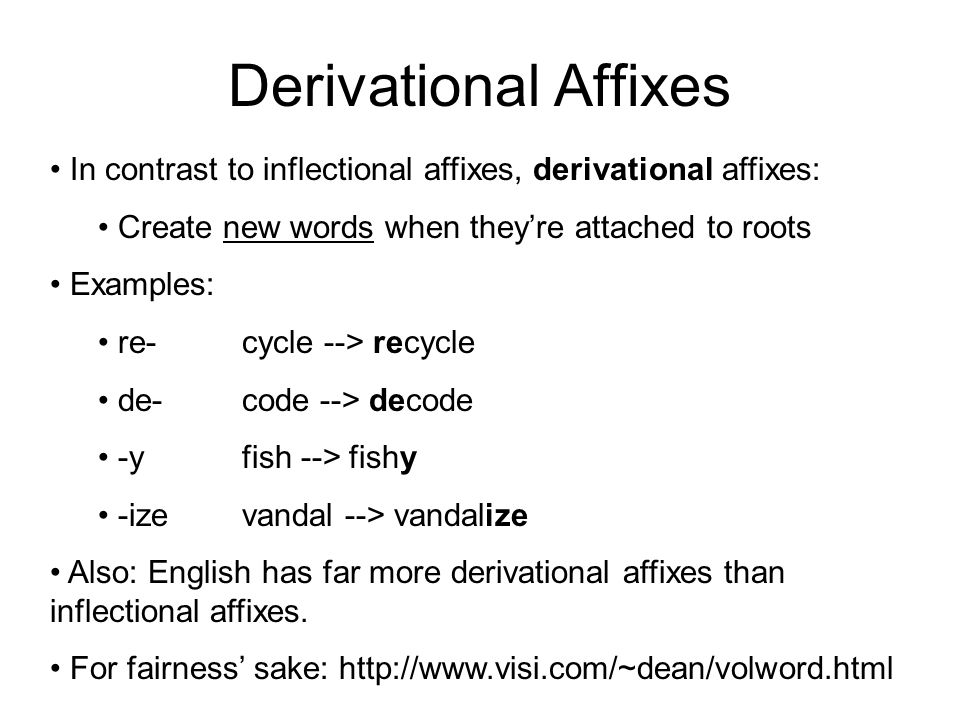 Derivational Affixes In contrast to inflectional affixes, derivational affixes: Create new words when they're attached to roots.