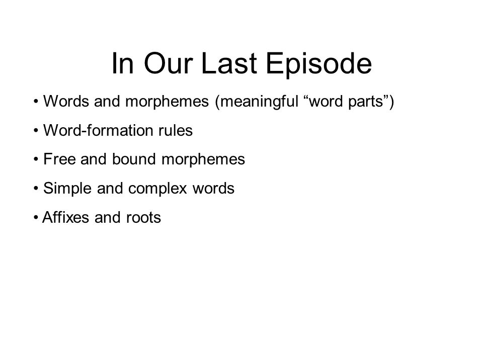 In Our Last Episode Words and morphemes (meaningful word parts )