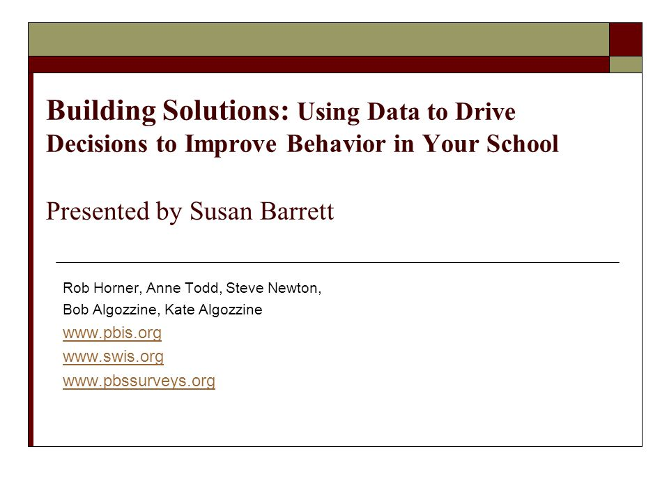 Building Solutions: Using Data to Drive Decisions to Improve Behavior in Your School Presented by Susan Barrett