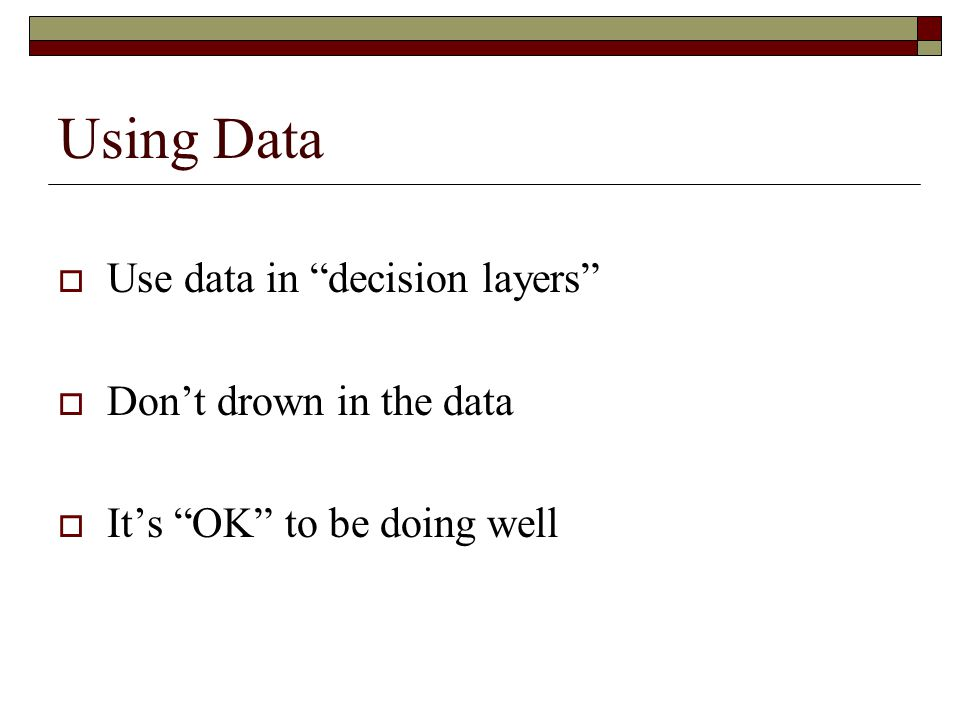 Using Data Use data in decision layers Don't drown in the data