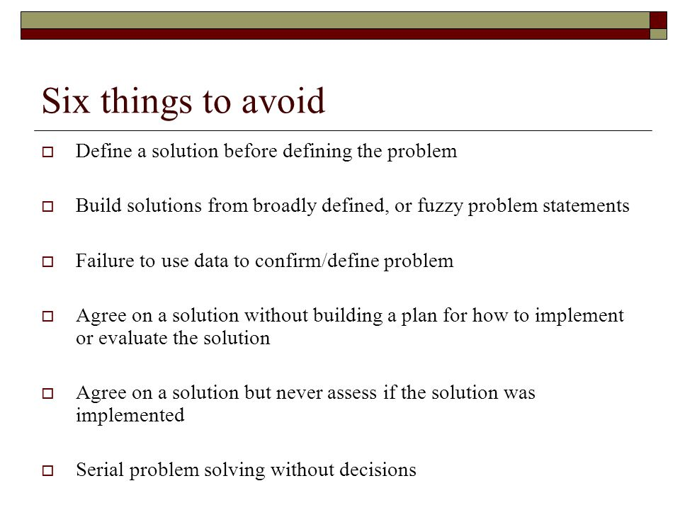Six things to avoid Define a solution before defining the problem