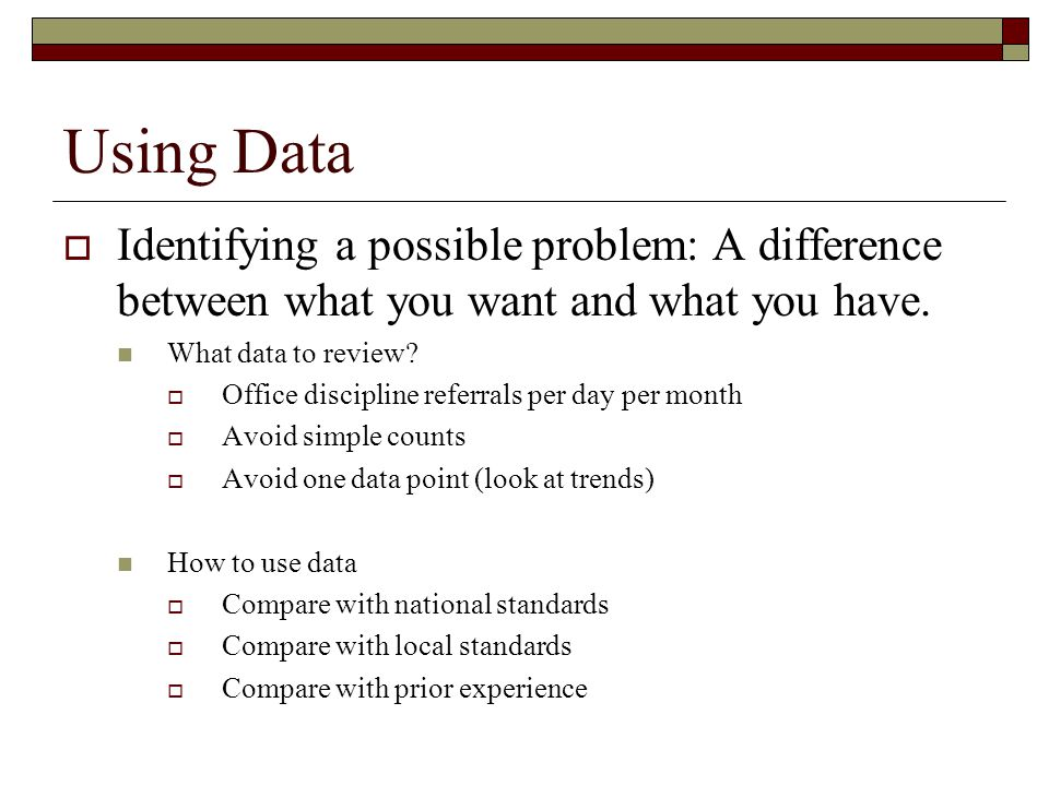 Using Data Identifying a possible problem: A difference between what you want and what you have. What data to review