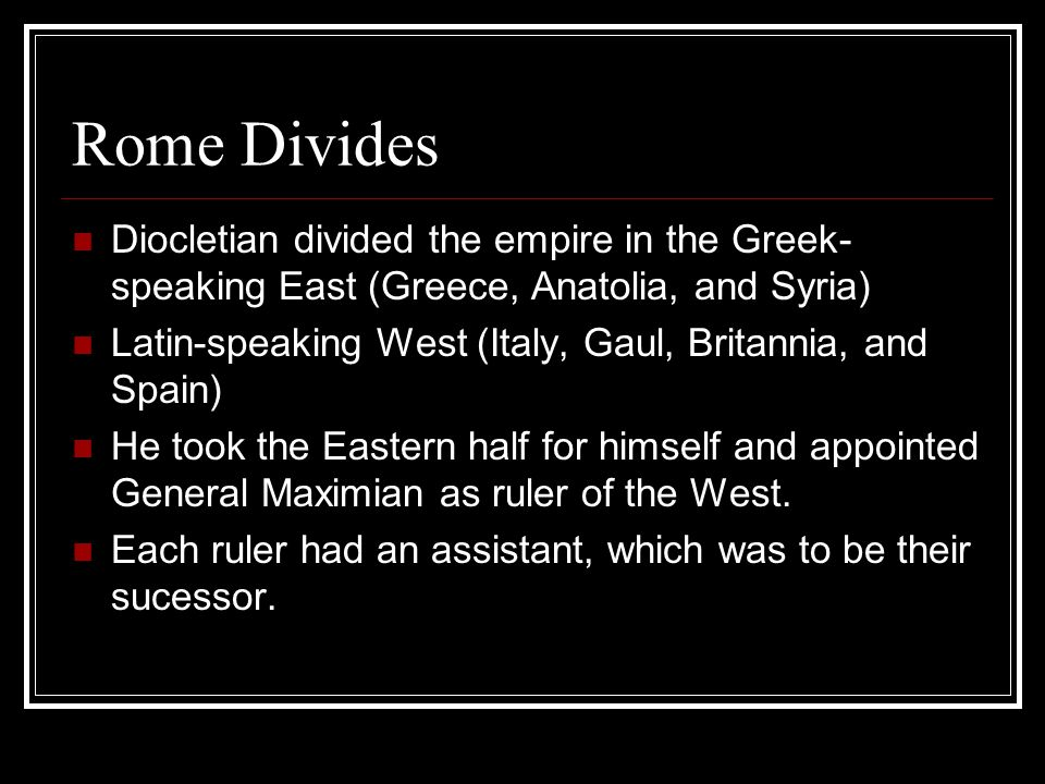 Rome Divides Diocletian divided the empire in the Greek-speaking East (Greece, Anatolia, and Syria)