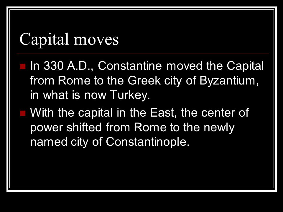 Capital moves In 330 A.D., Constantine moved the Capital from Rome to the Greek city of Byzantium, in what is now Turkey.