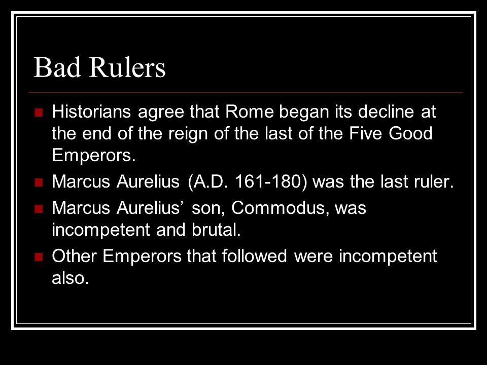 Bad Rulers Historians agree that Rome began its decline at the end of the reign of the last of the Five Good Emperors.