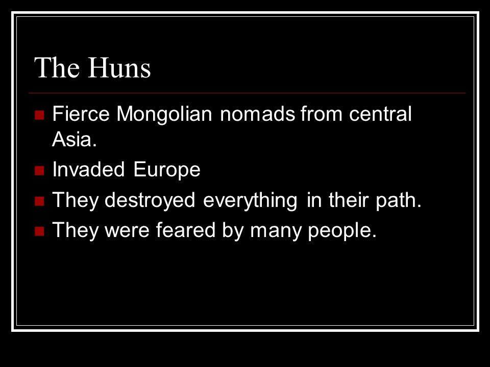 The Huns Fierce Mongolian nomads from central Asia. Invaded Europe