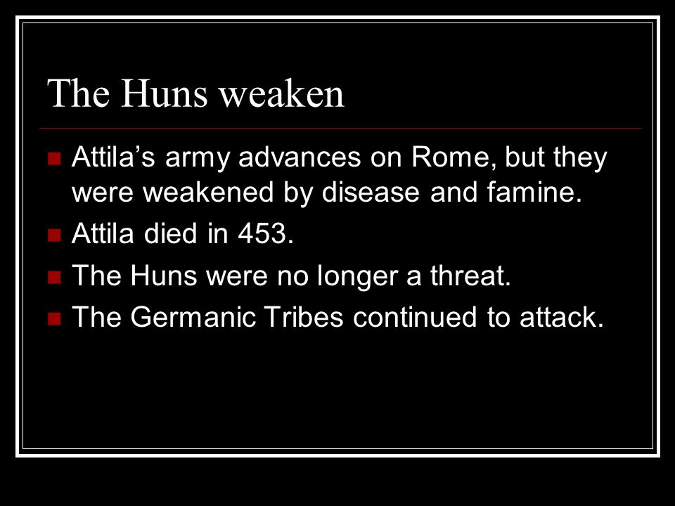 The Huns weaken Attila's army advances on Rome, but they were weakened by disease and famine. Attila died in 453.