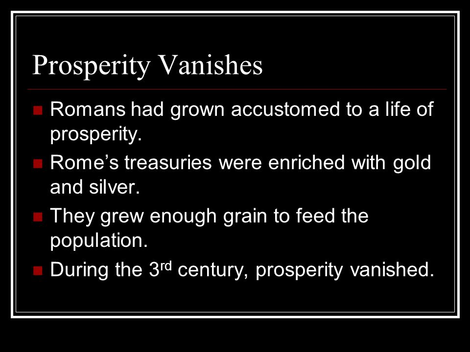 Prosperity Vanishes Romans had grown accustomed to a life of prosperity. Rome's treasuries were enriched with gold and silver.