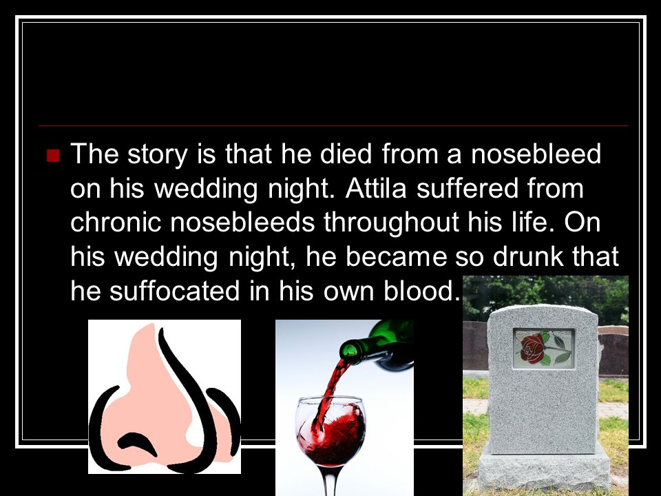 The story is that he died from a nosebleed on his wedding night