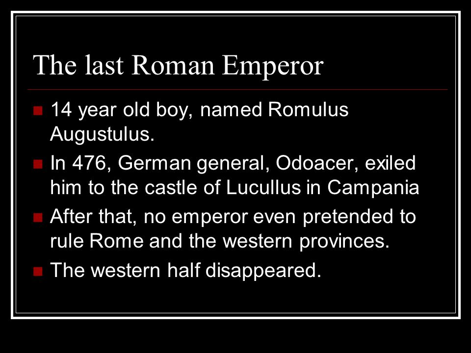 The last Roman Emperor 14 year old boy, named Romulus Augustulus.
