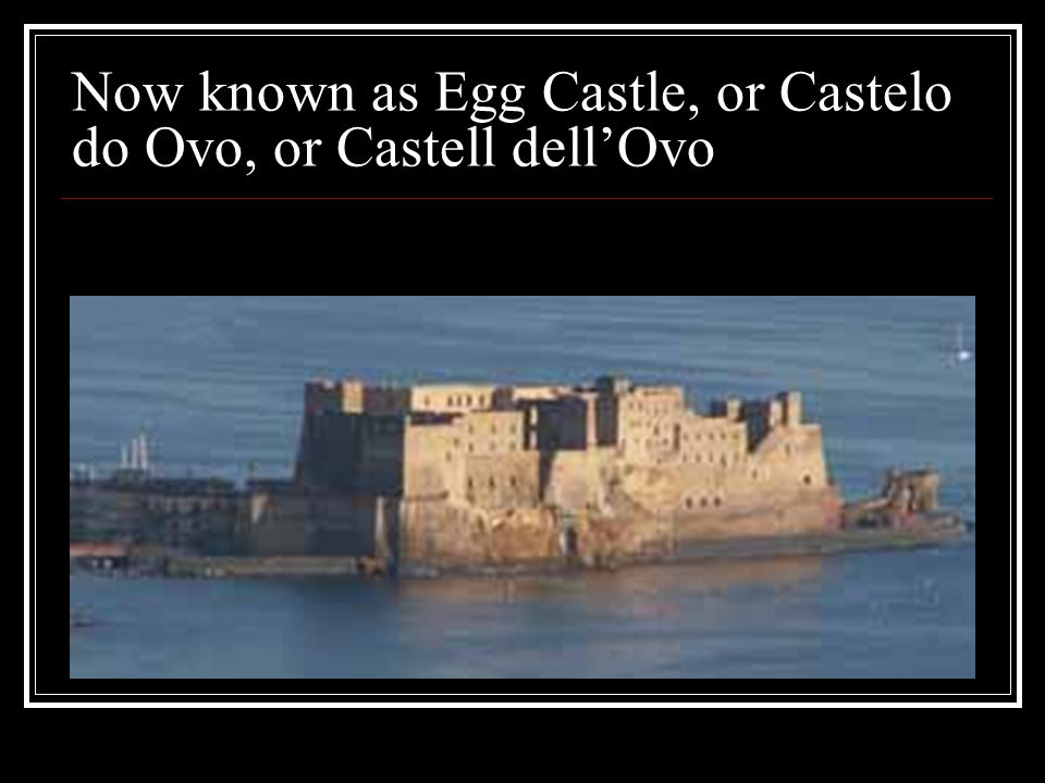 Now known as Egg Castle, or Castelo do Ovo, or Castell dell'Ovo