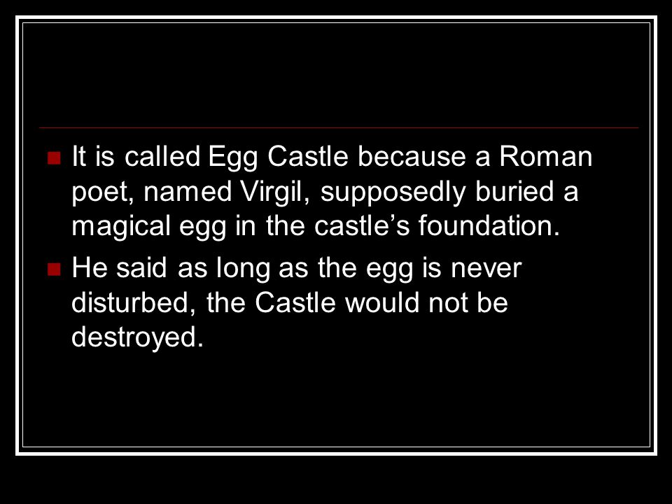 It is called Egg Castle because a Roman poet, named Virgil, supposedly buried a magical egg in the castle's foundation.