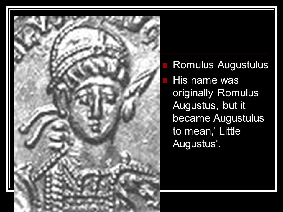 Romulus Augustulus His name was originally Romulus Augustus, but it became Augustulus to mean, Little Augustus'.