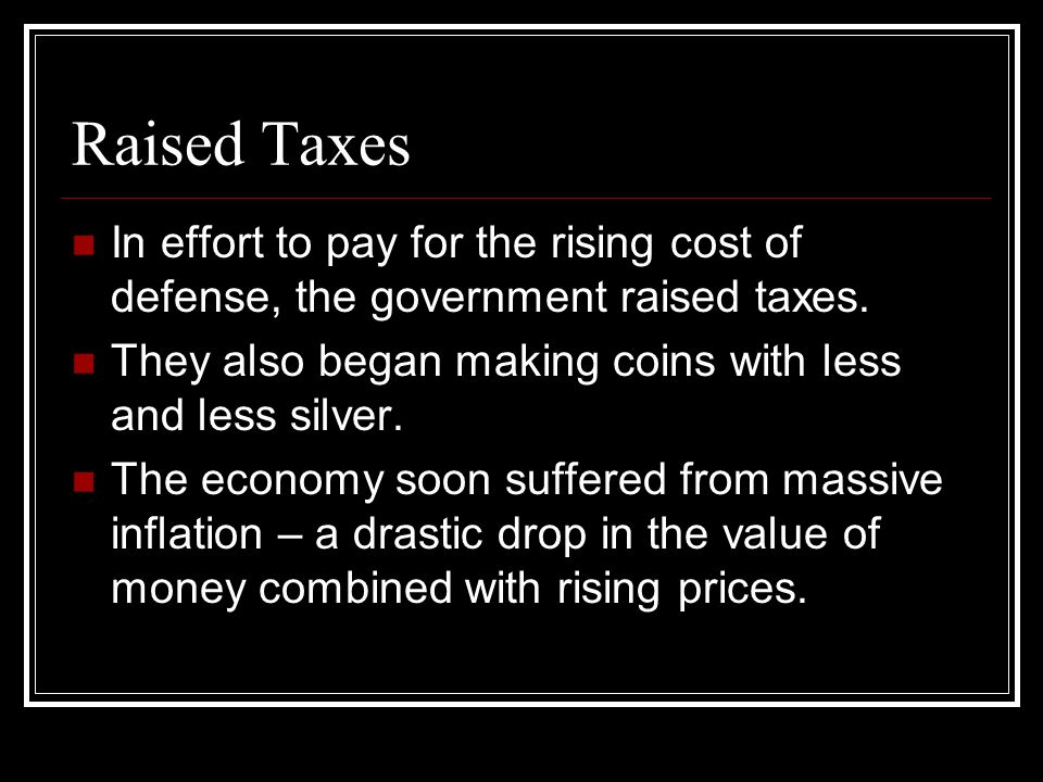 Raised Taxes In effort to pay for the rising cost of defense, the government raised taxes. They also began making coins with less and less silver.