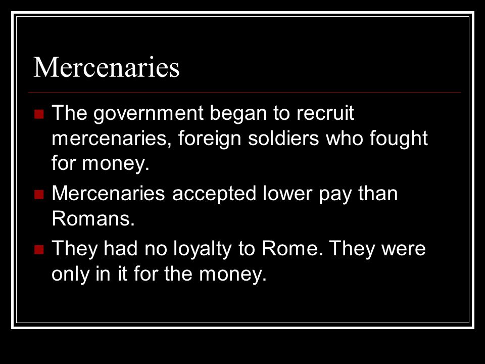 Mercenaries The government began to recruit mercenaries, foreign soldiers who fought for money. Mercenaries accepted lower pay than Romans.