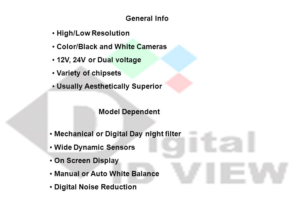 General Info High/Low Resolution. Color/Black and White Cameras. 12V, 24V or Dual voltage. Variety of chipsets.
