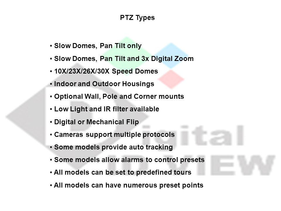PTZ Types Slow Domes, Pan Tilt only. Slow Domes, Pan Tilt and 3x Digital Zoom. 10X/23X/26X/30X Speed Domes.