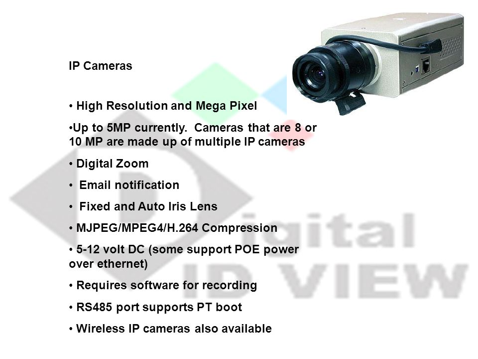 IP Cameras High Resolution and Mega Pixel. Up to 5MP currently. Cameras that are 8 or 10 MP are made up of multiple IP cameras.