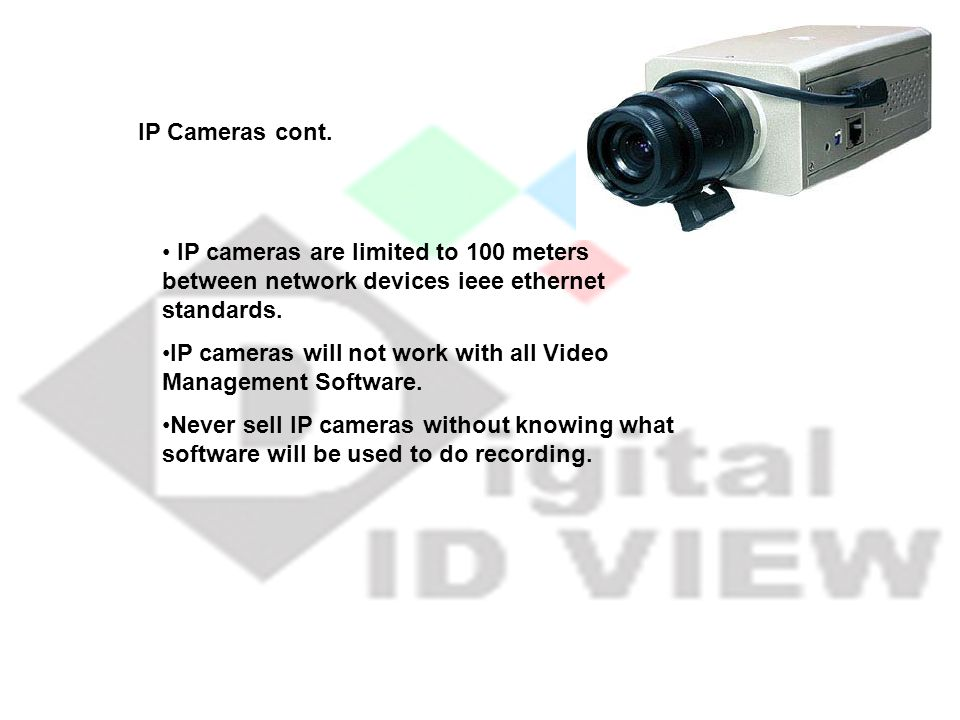 IP Cameras cont. IP cameras are limited to 100 meters between network devices ieee ethernet standards.