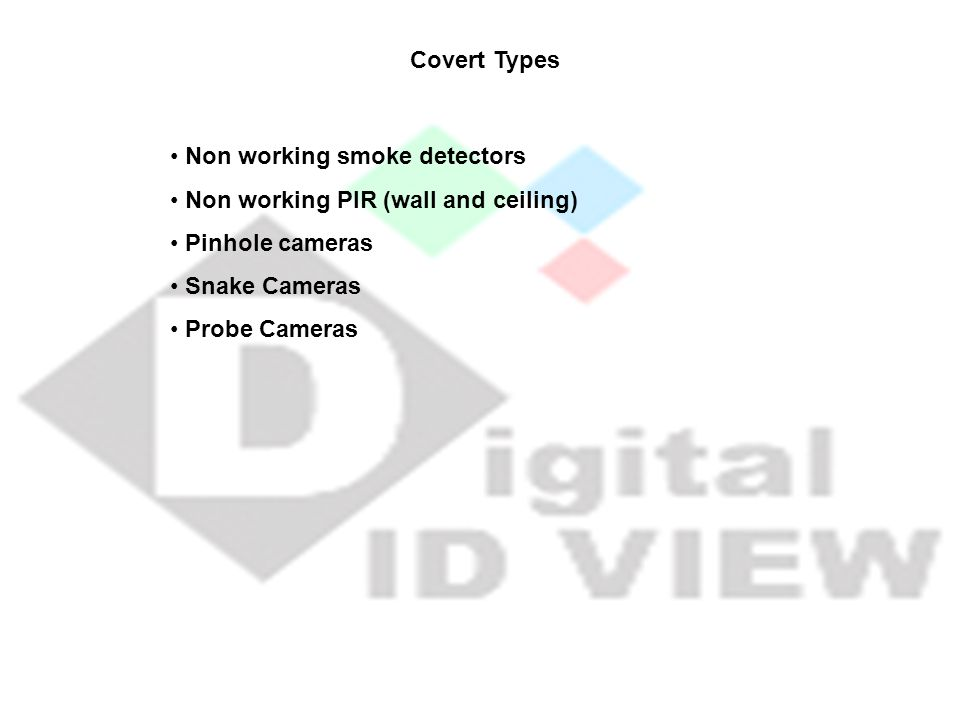 Covert Types Non working smoke detectors. Non working PIR (wall and ceiling) Pinhole cameras. Snake Cameras.
