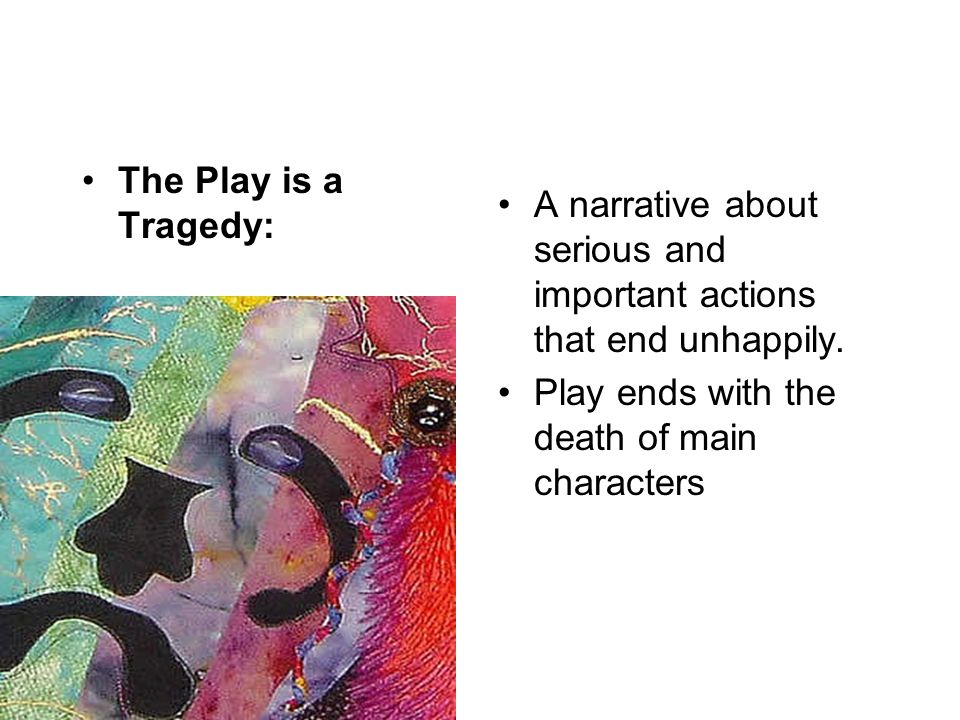 The Play is a Tragedy: A narrative about serious and important actions that end unhappily.