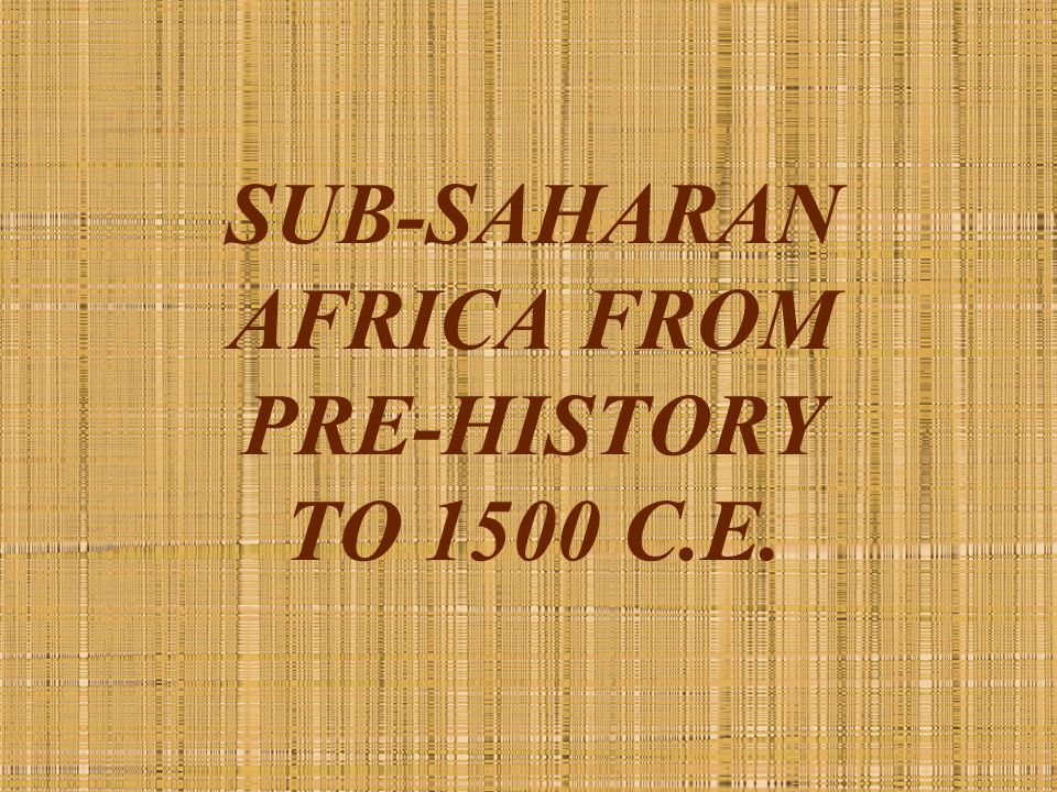 SUB-SAHARAN AFRICA FROM PRE-HISTORY TO 1500 C.E.