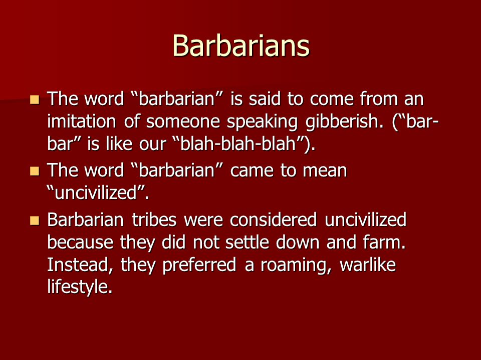 Barbarians The word barbarian is said to come from an imitation of someone speaking gibberish. ( bar-bar is like our blah-blah-blah ).