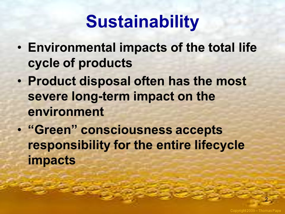 Sustainability Environmental impacts of the total life cycle of products.