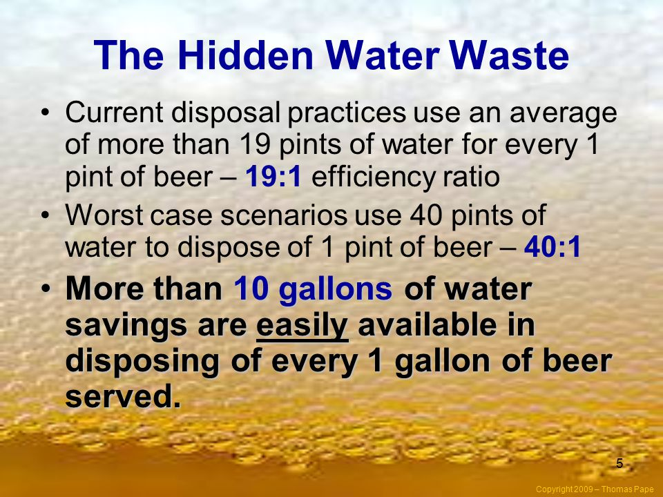 The Hidden Water Waste Current disposal practices use an average of more than 19 pints of water for every 1 pint of beer – 19:1 efficiency ratio.